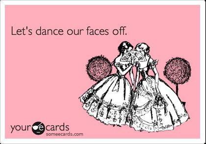 Let's dance our faces off.