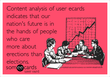 Content analysis of user ecards indicates that our nation's future is in the hands of people who care more about erections than elections.