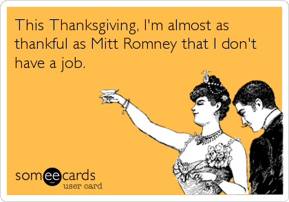 This Thanksgiving, I'm almost as thankful as Mitt Romney that I don't have a job.