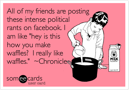 """All of my friends are posting these intense political rants on facebook. I am like """"hey is this how you make waffles%3F  I really like waffles.""""  ~Chronicle"""