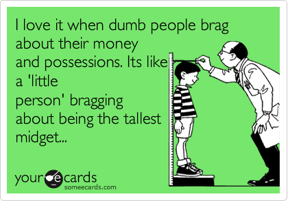 I love It when dumbasses brag about theIr money and posessIons. Its lIke a lIttle person braggIng about beIng the tallest mIgIt...