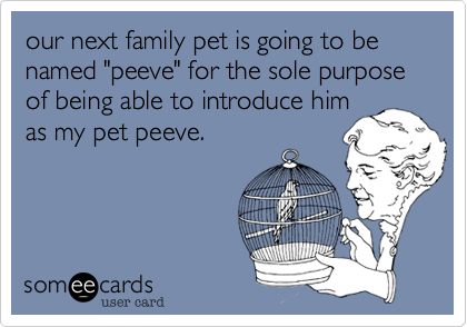 """our next family pet is going to be named """"peeve"""" for the sole purpose of being able to introduce him as my pet peeve."""