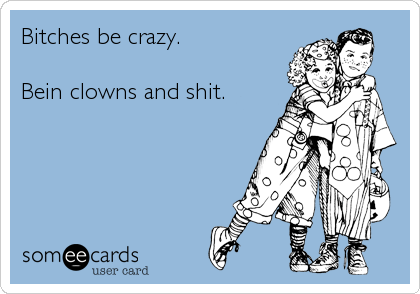 Bitches be crazy.  Bein clowns and shit.