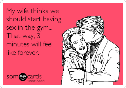 My wife thinks we should start having sex in the gym... That way, 3 minutes will feel like forever.