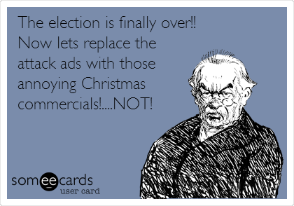 The election is finally over!! Now lets replace the attack ads with those annoying Christmas commercials!....NOT!