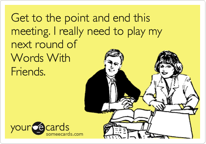 Get to the point and end this meeting. I really need to play my next round of Words With Friends.
