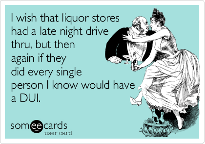 I wish that liquor stores had a late night drive thru, but then again if they did cops would just stake them out and give out DUIs all night.