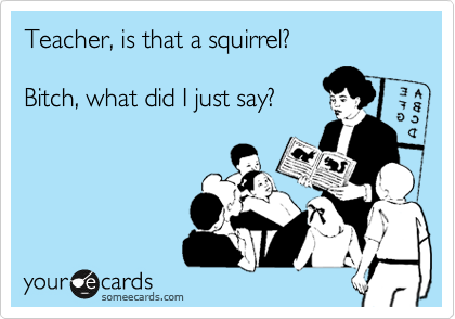 Teacher, is that a squirrel? 
