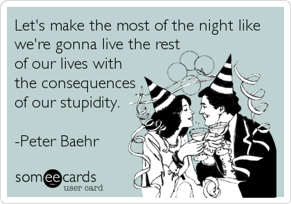 Let's make the most of the night like we're gonna live the rest of our lives with the consequences of our stupidity.  -Peter Baehr