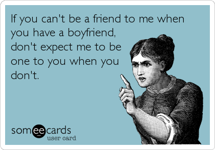 If you can't be a friend to me when you have a boyfriend, don't expect me to be one to you when you don't.