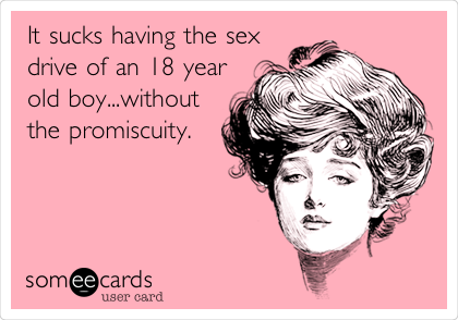 It sucks having the sex drive of an 18 year old boy...without the promiscuity.