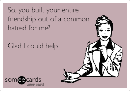 So, you built your entire friendship out of a common hatred for me?  Glad I could help.