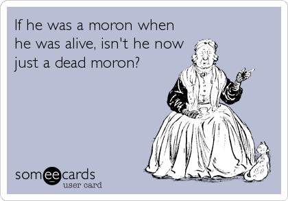 If he was a moron when he was alive, isn't he now just a dead moron?