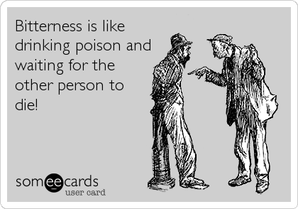 Bitterness is like drinking poison and waiting for the other person to die!