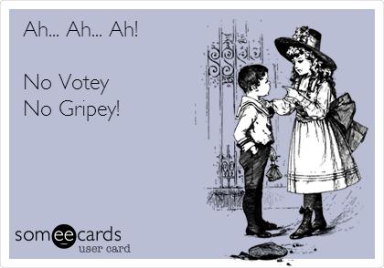 Ah... Ah... Ah!  No Votey No Gripey!