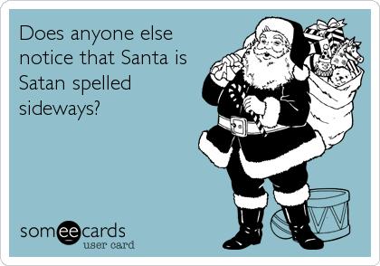 Does anyone else notice that Santa is Satan spelled sideways?
