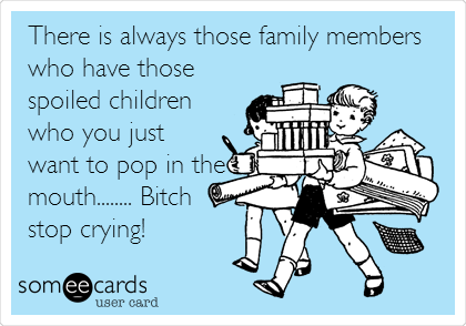There is always those family members who have those spoiled children who you just want to pop in the mouth........ Bitch stop crying!