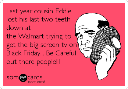 Last year cousin Eddie lost his last two teeth down at the Walmart trying to get the big screen tv on Black Friday... Be Careful out there people!!!