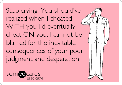 Stop crying. You should've realized when I cheated  WITH you I'd eventually cheat ON you. I cannot be blamed for the inevitable  consequences of your poor   judgment and desperation.