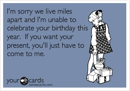 I'm sorry we live miles apart and I'm unable to celebrate your birthday this year.  If you want your present, you'll just have to come to me.