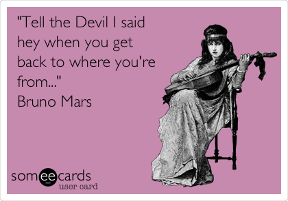 """""""Tell the Devil I said hey when you get back to where you're from..."""" Bruno Mars"""