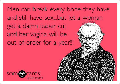 Men can break every bone they have and still have sex...but let a woman get a damn paper cut and her vagina will be out of order for a year!!!