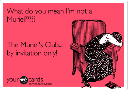 What do you mean I'm not a Muriel?????   The Muriel's Club.... by invitation only!