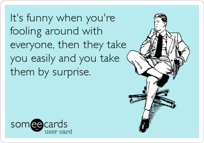 It's funny when you're fooling around with everyone, then they take you easily and you take them by surprise.