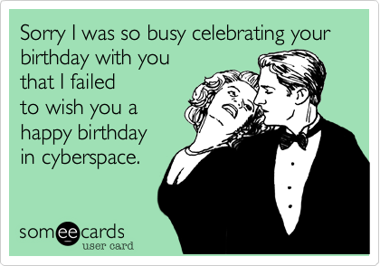 Sorry I was so busy celebrating your birthday with you  that I failed to wish you a  happy birthday  in cyberspace.