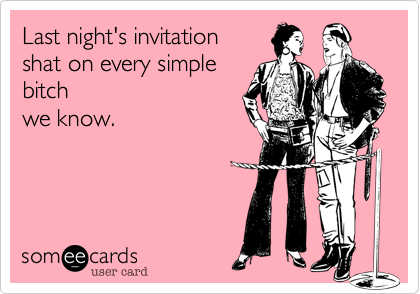 Last night's invitation  shat on of every simple bitch we know.