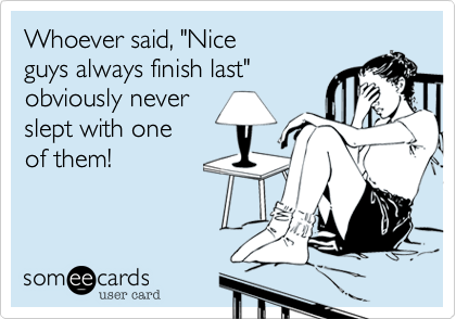 Whoever Said Nice Guys Always Finish Last Obviously Never Slept With One Of Them Encouragement Ecard
