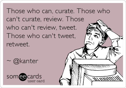 Those who can, curate. Those who can't curate, review. Those who can't review, tweet. Those who can't tweet, retweet.   ~ @kanter