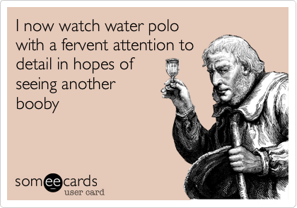 I know watch water polo with a fervent attention to detail in hopes of seeing another booby