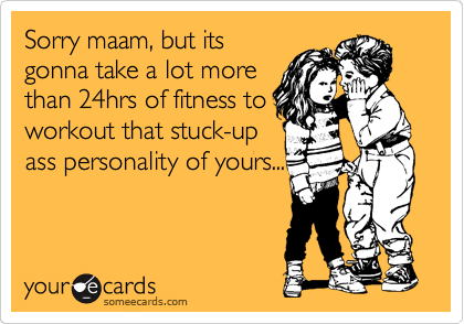 Sorry maam, but its gonna take a lot more than 24hrs of fitness to workout that stuck-up ass personality of yours...