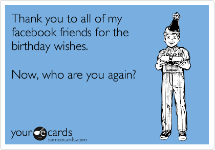 Thank You To All Of My Facebook Friends For The Birthday Wishes Now Who