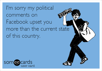 I'm sorry my political comments on Facebook upset you more than the current state of this country.