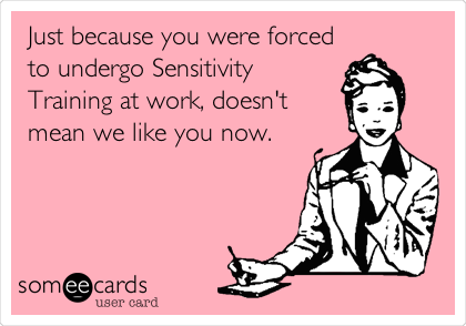 Just because you were forced to undergo Sensitivity Training at work, doesn't mean we like you now.