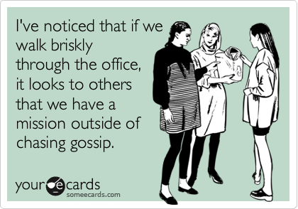 I've noticed that if we walk briskly through the office, it looks to others that we have a mission outside of chasing gossip.