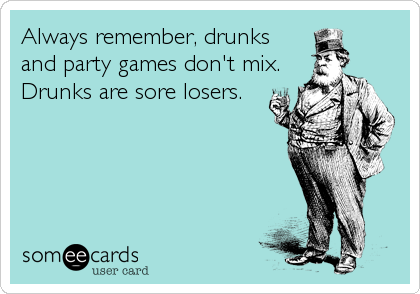 Always remember, drunks