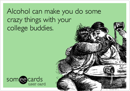 Alcohol can make you do some crazy things with your college buddies.