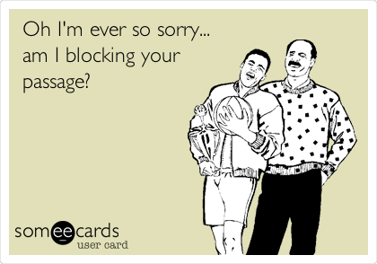Oh I'm ever so sorry... am I blocking your passage?
