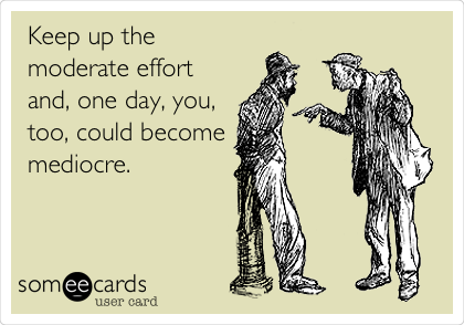 Keep up the moderate effort and, one day, you, too, could become mediocre.