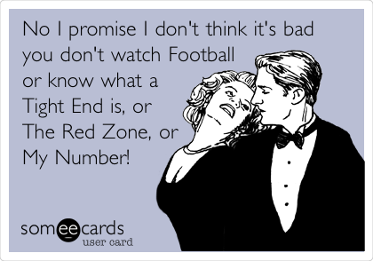 No I promise I don't think it's bad you don't watch Football or know what a Tight End is, or The Red Zone, or My Number!