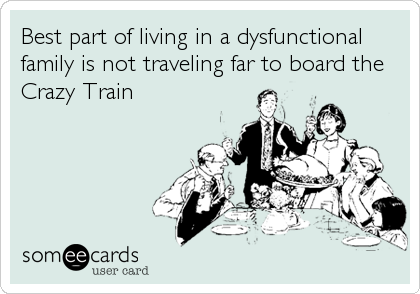 Best part of living in a dysfunctional family is not traveling far to board the Crazy Train