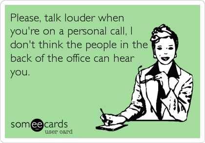 Please, talk louder when you're on a personal call, I don't think the people in the back of the office can hear you.