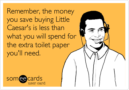Remember, the money you save buying Little Caesar's is less than what you will spend for the extra toilet paper you'll need.