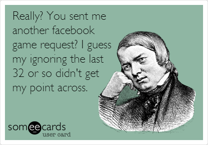 Really? You sent me another facebook game request? I guess my ignoring the last 32 or so didn't get my point across.