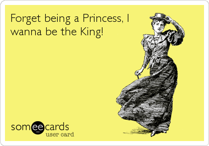 Forget being a Princess, I wanna be the King!