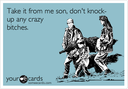Take it from me son, don't knock-up any crazy bitches.