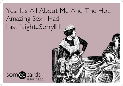 Yes...It's All About Me And The Hot, Amazing Sex I Had Last Night...Sorry!!!!!